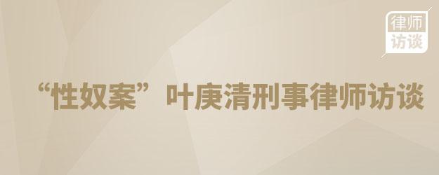 """""""性奴案""""叶庚清刑事律师访谈"""